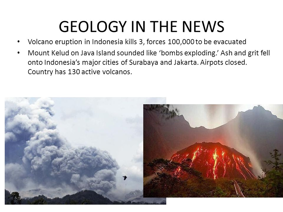 GEOLOGY IN THE NEWS Volcano eruption in Indonesia kills 3, forces 100,000 to be evacuated Mount Kelud on Java Island sounded like bombs exploding.
