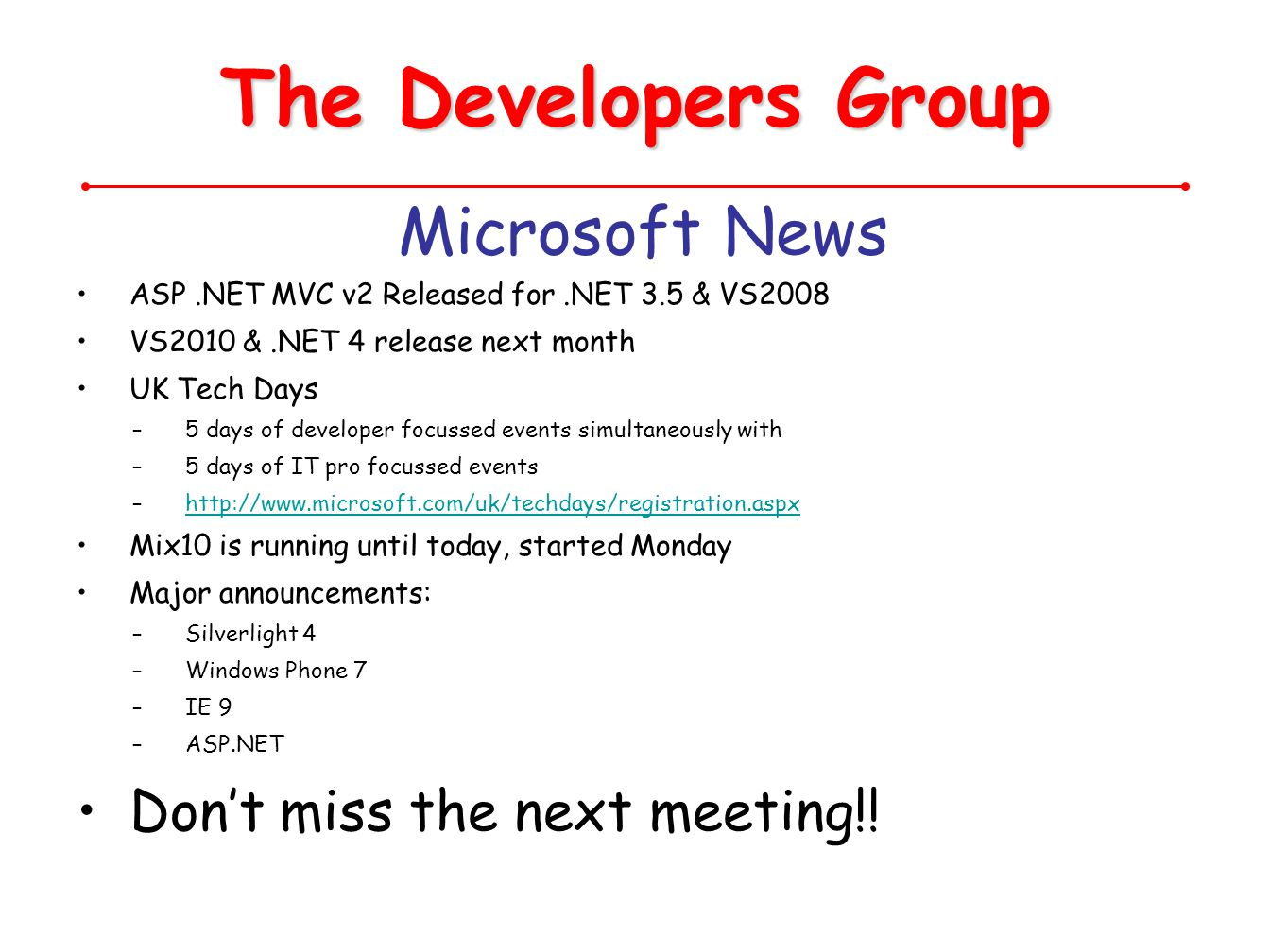 The Developers Group Microsoft News ASP.NET MVC v2 Released for.NET 3.5 & VS2008 VS2010 &.NET 4 release next month UK Tech Days –5 days of developer focussed events simultaneously with –5 days of IT pro focussed events –http://www.microsoft.com/uk/techdays/registration.aspxhttp://www.microsoft.com/uk/techdays/registration.aspx Mix10 is running until today, started Monday Major announcements: –Silverlight 4 –Windows Phone 7 –IE 9 –ASP.NET Dont miss the next meeting!!