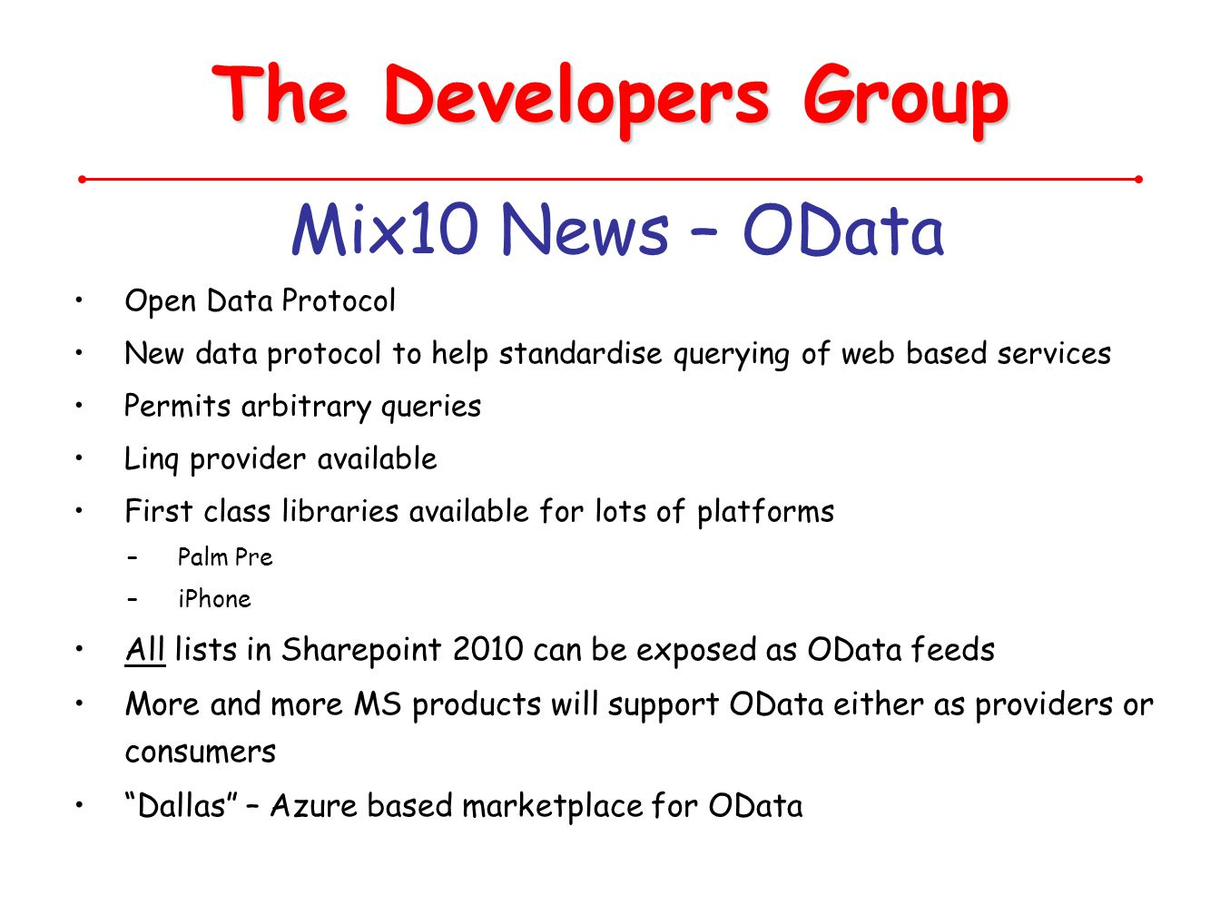The Developers Group Mix10 News – OData Open Data Protocol New data protocol to help standardise querying of web based services Permits arbitrary quer