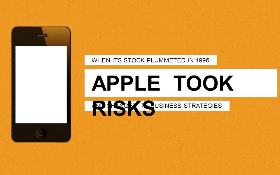 WHEN ITS STOCK PLUMMETED IN 1996 AND CHANGED ITS BUSINESS STRATEGIES APPLE TOOK RISKS ®