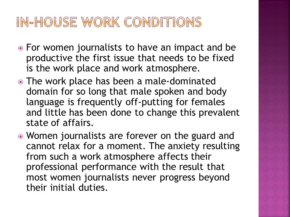 For women journalists to have an impact and be productive the first issue that needs to be fixed is the work place and work atmosphere. The work place