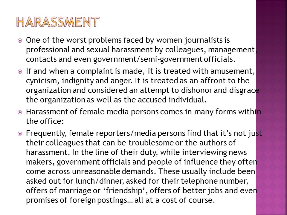 One of the worst problems faced by women journalists is professional and sexual harassment by colleagues, management, contacts and even government/sem