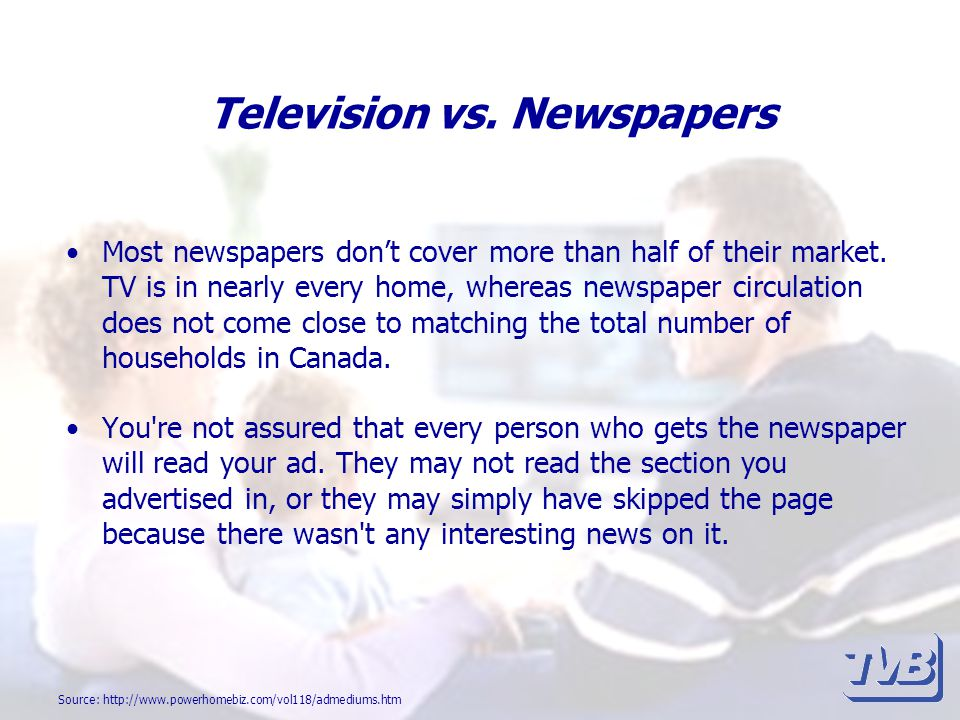 Television vs. Newspapers Most newspapers dont cover more than half of their market. TV is in nearly every home, whereas newspaper circulation does no