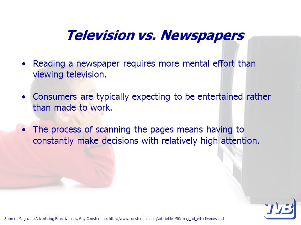 Television vs. Newspapers Reading a newspaper requires more mental effort than viewing television. Consumers are typically expecting to be entertained