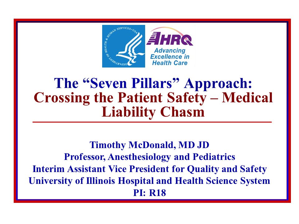 © 2008 The Board of Trustees of the University of Illinois The Seven Pillars Approach: Crossing the Patient Safety – Medical Liability Chasm Timothy McDonald, MD JD Professor, Anesthesiology and Pediatrics Interim Assistant Vice President for Quality and Safety University of Illinois Hospital and Health Science System PI: R18