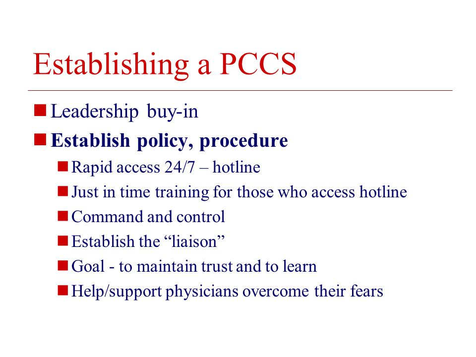 © 2008 The Board of Trustees of the University of Illinois Establishing a PCCS Leadership buy-in Establish policy, procedure Rapid access 24/7 – hotline Just in time training for those who access hotline Command and control Establish the liaison Goal - to maintain trust and to learn Help/support physicians overcome their fears