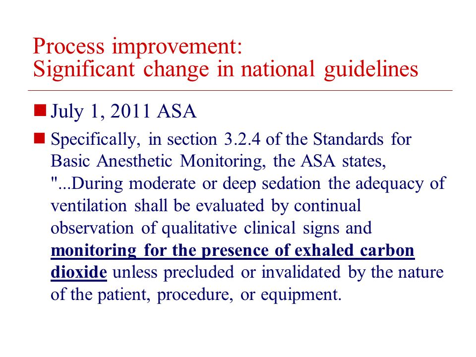 © 2008 The Board of Trustees of the University of Illinois Process improvement: Significant change in national guidelines July 1, 2011 ASA Specifically, in section 3.2.4 of the Standards for Basic Anesthetic Monitoring, the ASA states, ...During moderate or deep sedation the adequacy of ventilation shall be evaluated by continual observation of qualitative clinical signs and monitoring for the presence of exhaled carbon dioxide unless precluded or invalidated by the nature of the patient, procedure, or equipment.