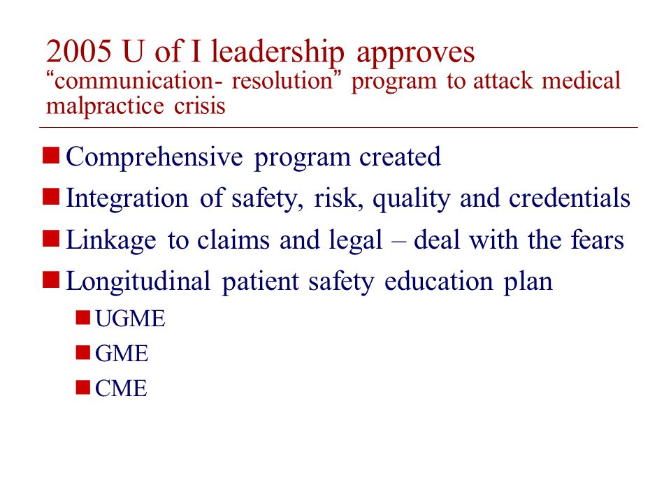© 2008 The Board of Trustees of the University of Illinois 2005 U of I leadership approvescommunication- resolution program to attack medical malpractice crisis Comprehensive program created Integration of safety, risk, quality and credentials Linkage to claims and legal – deal with the fears Longitudinal patient safety education plan UGME GME CME