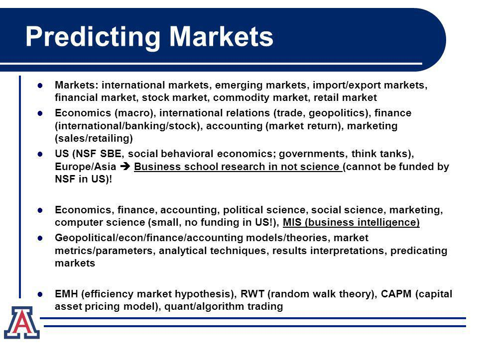 Predicting Markets Markets: international markets, emerging markets, import/export markets, financial market, stock market, commodity market, retail market Economics (macro), international relations (trade, geopolitics), finance (international/banking/stock), accounting (market return), marketing (sales/retailing) US (NSF SBE, social behavioral economics; governments, think tanks), Europe/Asia Business school research in not science (cannot be funded by NSF in US).
