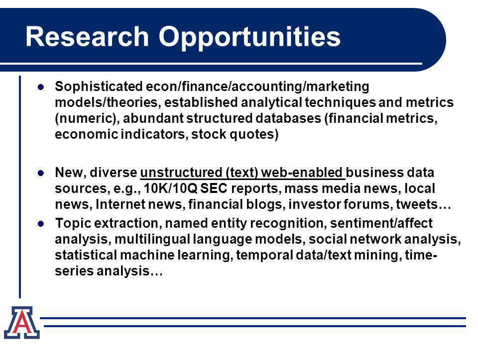 Research Opportunities Sophisticated econ/finance/accounting/marketing models/theories, established analytical techniques and metrics (numeric), abundant structured databases (financial metrics, economic indicators, stock quotes) New, diverse unstructured (text) web-enabled business data sources, e.g., 10K/10Q SEC reports, mass media news, local news, Internet news, financial blogs, investor forums, tweets… Topic extraction, named entity recognition, sentiment/affect analysis, multilingual language models, social network analysis, statistical machine learning, temporal data/text mining, time- series analysis…