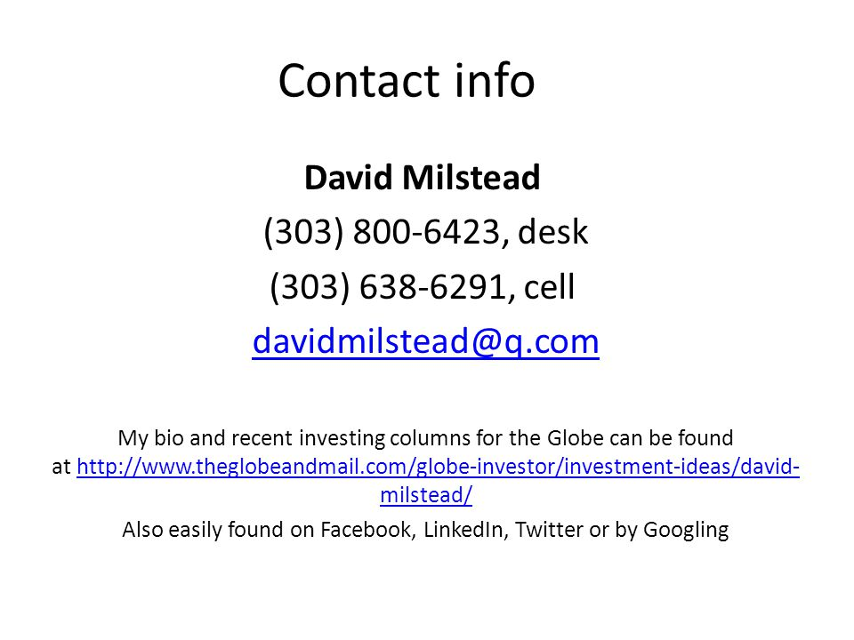 Contact info David Milstead (303) 800-6423, desk (303) 638-6291, cell davidmilstead@q.com My bio and recent investing columns for the Globe can be found at http://www.theglobeandmail.com/globe-investor/investment-ideas/david- milstead/http://www.theglobeandmail.com/globe-investor/investment-ideas/david- milstead/ Also easily found on Facebook, LinkedIn, Twitter or by Googling