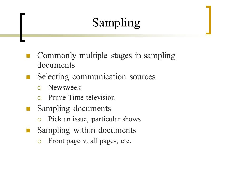 Sampling Commonly multiple stages in sampling documents Selecting communication sources Newsweek Prime Time television Sampling documents Pick an issue, particular shows Sampling within documents Front page v.