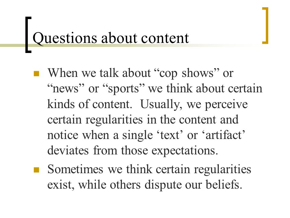 Questions about content When we talk about cop shows or news or sports we think about certain kinds of content.