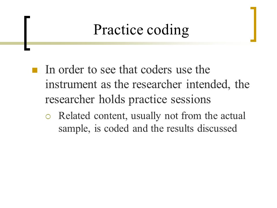 Practice coding In order to see that coders use the instrument as the researcher intended, the researcher holds practice sessions Related content, usually not from the actual sample, is coded and the results discussed