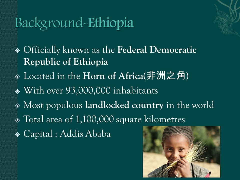 Officially known as the Federal Democratic Republic of Ethiopia Located in the Horn of Africa ( ) With over 93,000,000 inhabitants Most populous landl