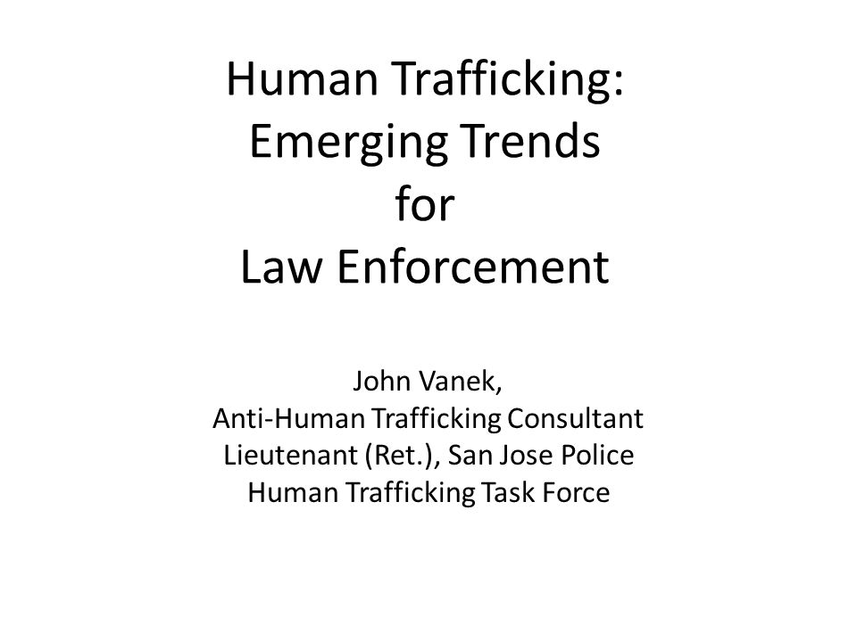 Human Trafficking: Emerging Trends for Law Enforcement John Vanek, Anti-Human Trafficking Consultant Lieutenant (Ret.), San Jose Police Human Trafficking Task Force