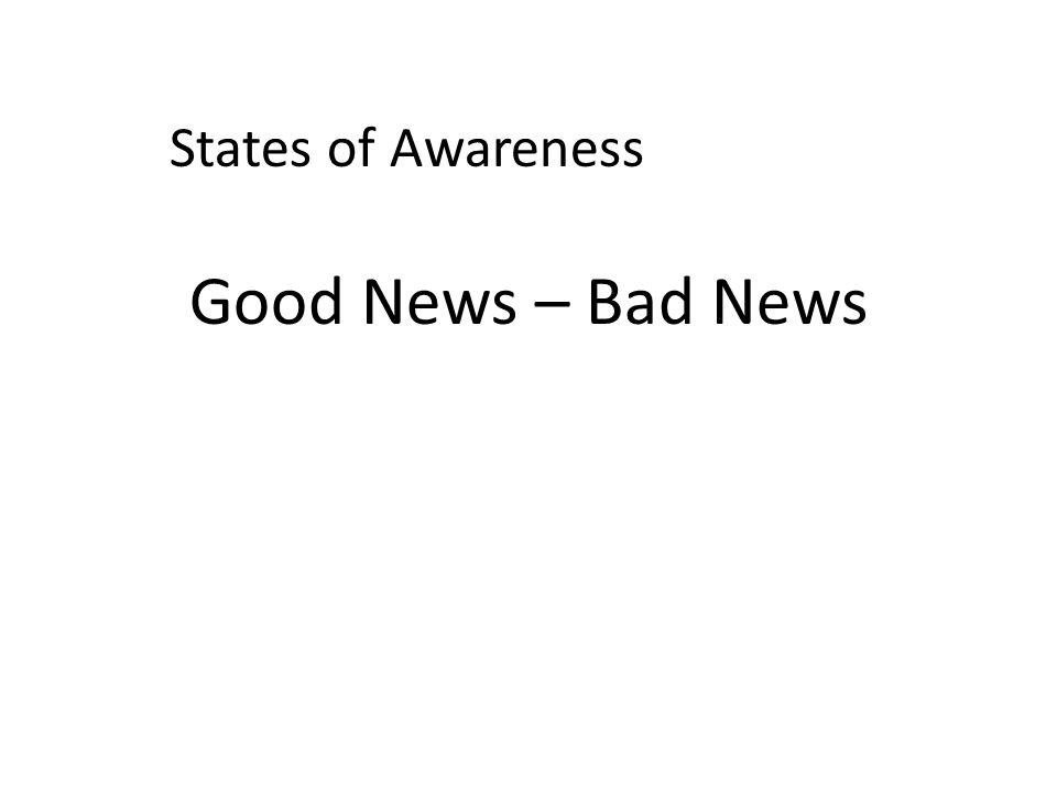 States of Awareness Good News – Bad News