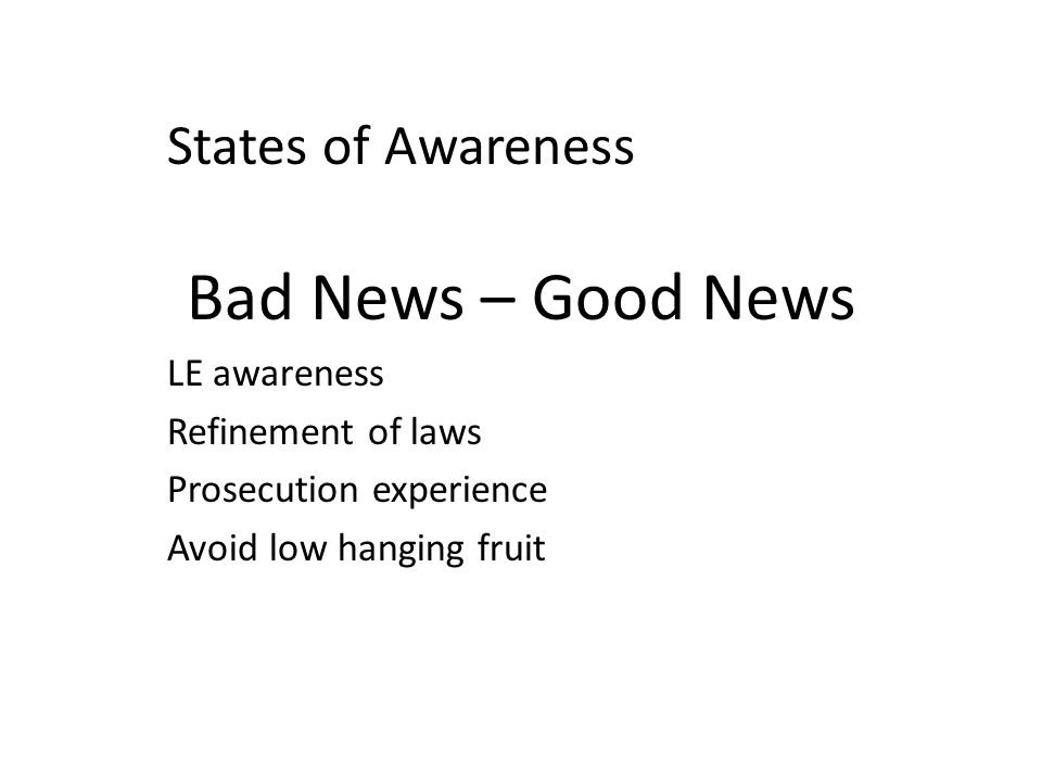 States of Awareness Bad News – Good News LE awareness Refinement of laws Prosecution experience Avoid low hanging fruit