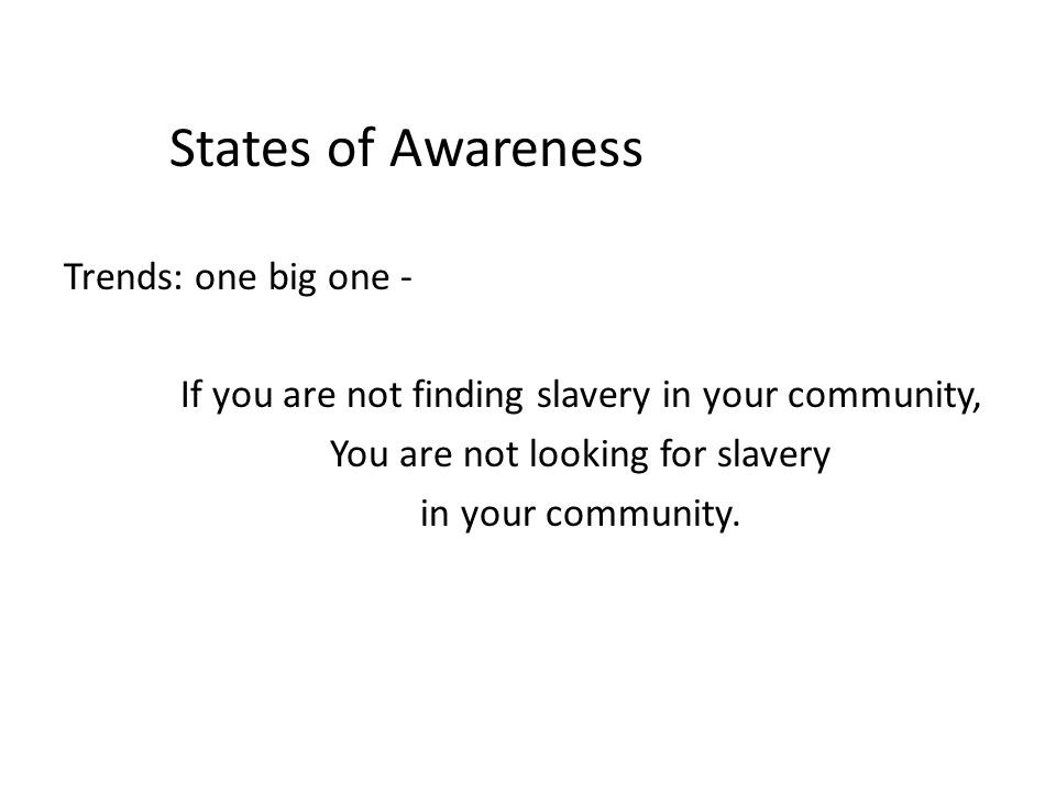 States of Awareness Trends: one big one - If you are not finding slavery in your community, You are not looking for slavery in your community.