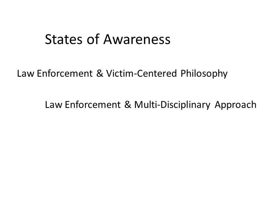 States of Awareness Law Enforcement & Victim-Centered Philosophy Law Enforcement & Multi-Disciplinary Approach