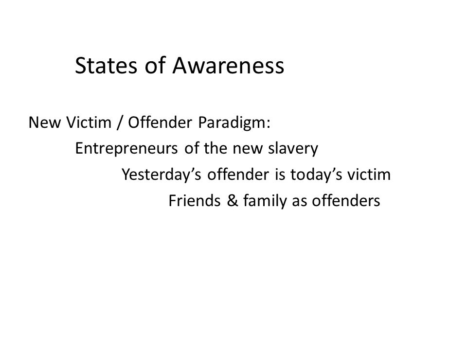 States of Awareness New Victim / Offender Paradigm: Entrepreneurs of the new slavery Yesterdays offender is todays victim Friends & family as offenders