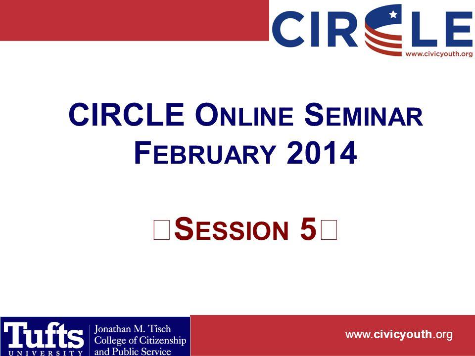 www.civicyouth.org CIRCLE O NLINE S EMINAR F EBRUARY 2014 S ESSION 5
