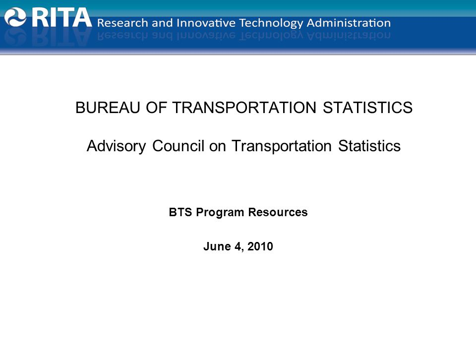 BUREAU OF TRANSPORTATION STATISTICS Advisory Council on Transportation Statistics BTS Program Resources June 4, 2010