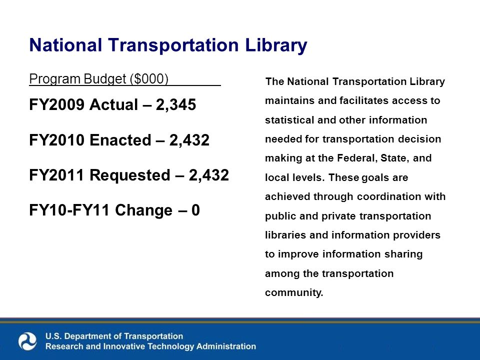 National Transportation Library Program Budget ($000) FY2009 Actual – 2,345 FY2010 Enacted – 2,432 FY2011 Requested – 2,432 FY10-FY11 Change – 0 The N
