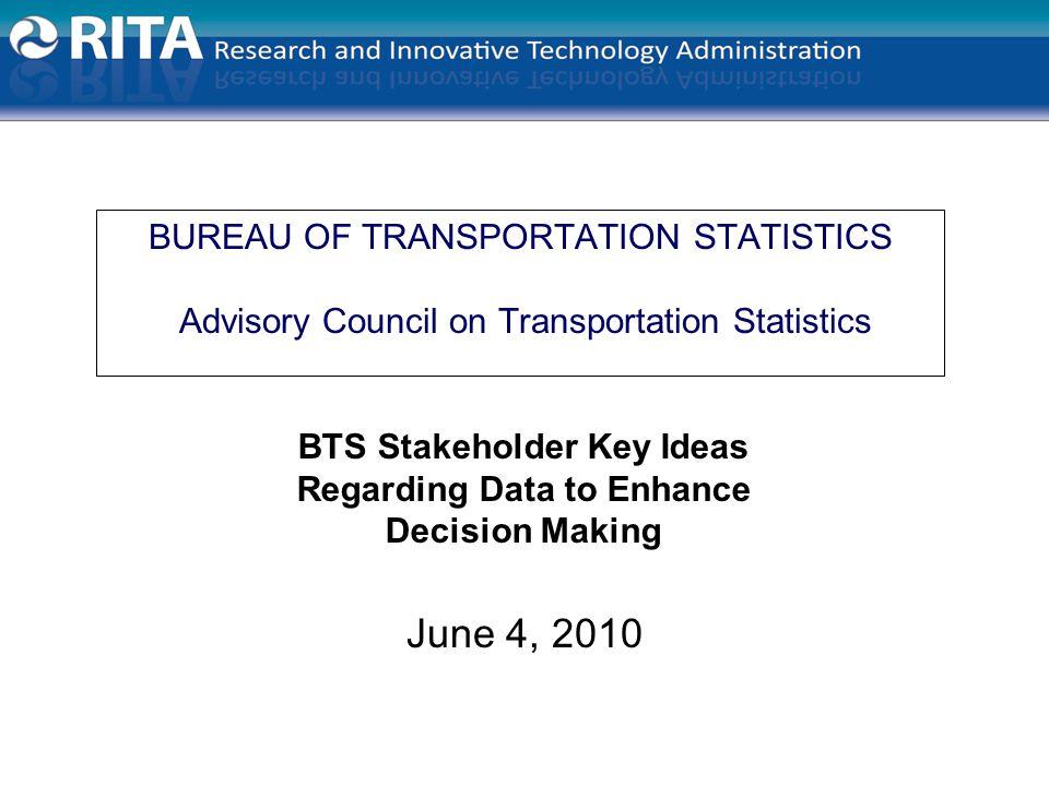 BUREAU OF TRANSPORTATION STATISTICS Advisory Council on Transportation Statistics June 4, 2010 BTS Stakeholder Key Ideas Regarding Data to Enhance Decision Making