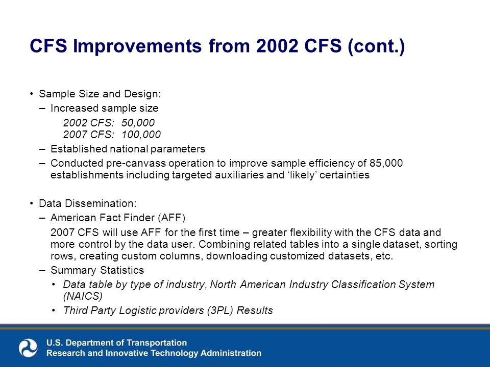 CFS Improvements from 2002 CFS (cont.) Sample Size and Design: –Increased sample size 2002 CFS: 50,000 2007 CFS: 100,000 –Established national parameters –Conducted pre-canvass operation to improve sample efficiency of 85,000 establishments including targeted auxiliaries and likely certainties Data Dissemination: –American Fact Finder (AFF) 2007 CFS will use AFF for the first time – greater flexibility with the CFS data and more control by the data user.