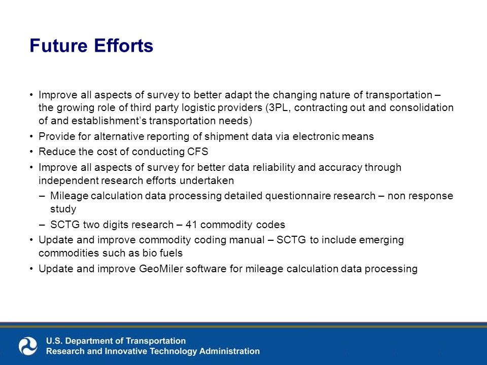 Future Efforts Improve all aspects of survey to better adapt the changing nature of transportation – the growing role of third party logistic providers (3PL, contracting out and consolidation of and establishments transportation needs) Provide for alternative reporting of shipment data via electronic means Reduce the cost of conducting CFS Improve all aspects of survey for better data reliability and accuracy through independent research efforts undertaken –Mileage calculation data processing detailed questionnaire research – non response study –SCTG two digits research – 41 commodity codes Update and improve commodity coding manual – SCTG to include emerging commodities such as bio fuels Update and improve GeoMiler software for mileage calculation data processing