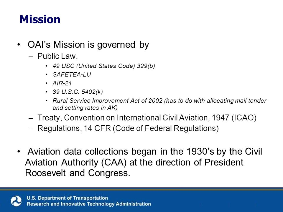 Mission OAIs Mission is governed by –Public Law, 49 USC (United States Code) 329(b) SAFETEA-LU AIR-21 39 U.S.C. 5402(k) Rural Service Improvement Act