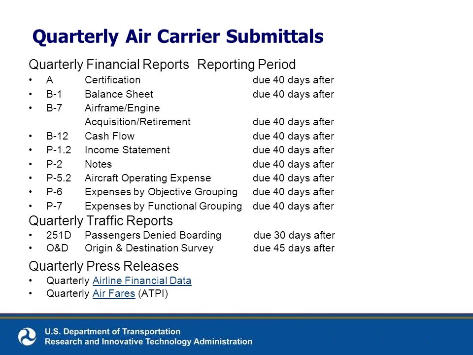 Quarterly Air Carrier Submittals Quarterly Financial ReportsReporting Period ACertificationdue 40 days after B-1Balance Sheetdue 40 days after B-7Airframe/Engine Acquisition/Retirementdue 40 days after B-12Cash Flowdue 40 days after P-1.2Income Statementdue 40 days after P-2Notesdue 40 days after P-5.2Aircraft Operating Expensedue 40 days after P-6Expenses by Objective Groupingdue 40 days after P-7Expenses by Functional Grouping due 40 days after Quarterly Traffic Reports 251D Passengers Denied Boarding due 30 days after O&D Origin & Destination Survey due 45 days after Quarterly Press Releases Quarterly Airline Financial DataAirline Financial Data Quarterly Air Fares (ATPI)Air Fares