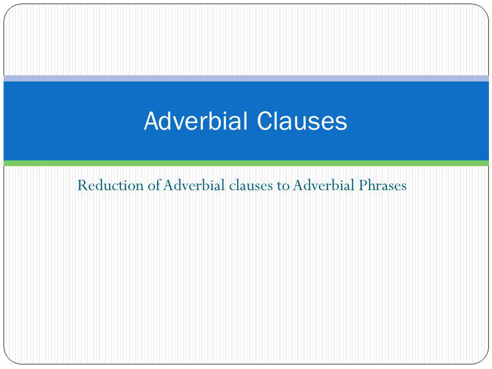 Reduction of Adverbial clauses to Adverbial Phrases Adverbial Clauses