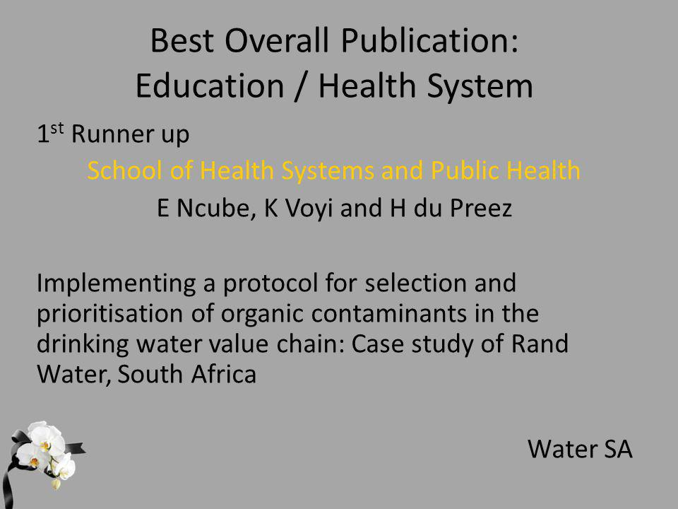Best Overall Publication: Education / Health System 1 st Runner up School of Health Systems and Public Health E Ncube, K Voyi and H du Preez Implementing a protocol for selection and prioritisation of organic contaminants in the drinking water value chain: Case study of Rand Water, South Africa Water SA