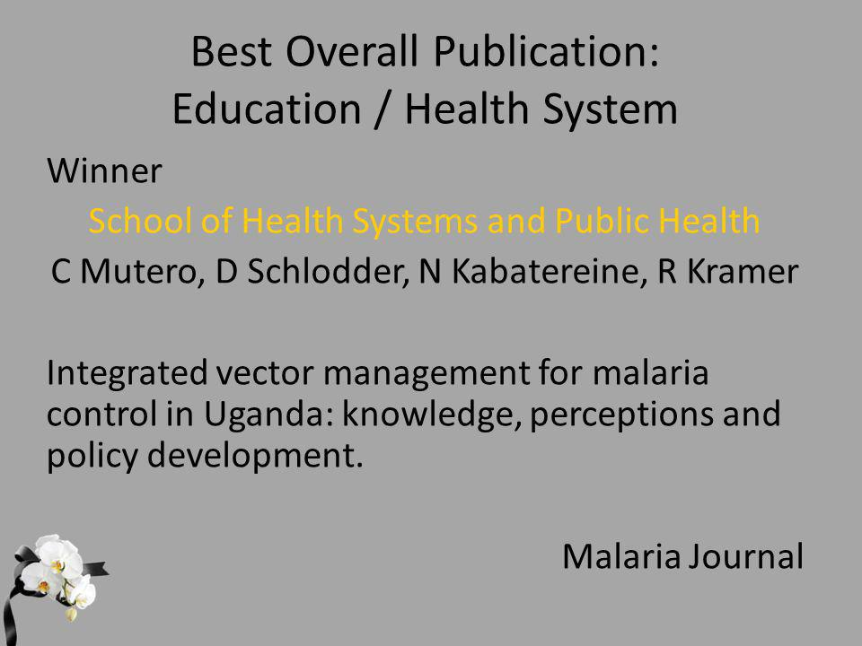 Best Overall Publication: Education / Health System Winner School of Health Systems and Public Health C Mutero, D Schlodder, N Kabatereine, R Kramer Integrated vector management for malaria control in Uganda: knowledge, perceptions and policy development.