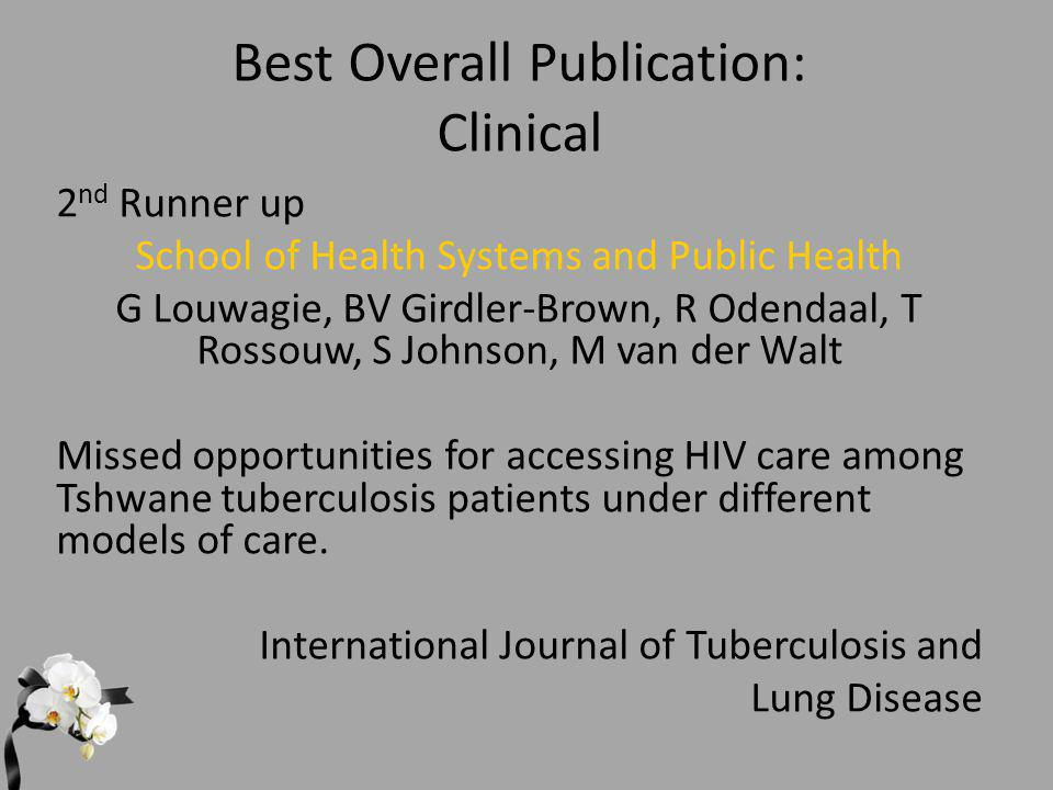 Best Overall Publication: Clinical 2 nd Runner up School of Health Systems and Public Health G Louwagie, BV Girdler-Brown, R Odendaal, T Rossouw, S Johnson, M van der Walt Missed opportunities for accessing HIV care among Tshwane tuberculosis patients under different models of care.