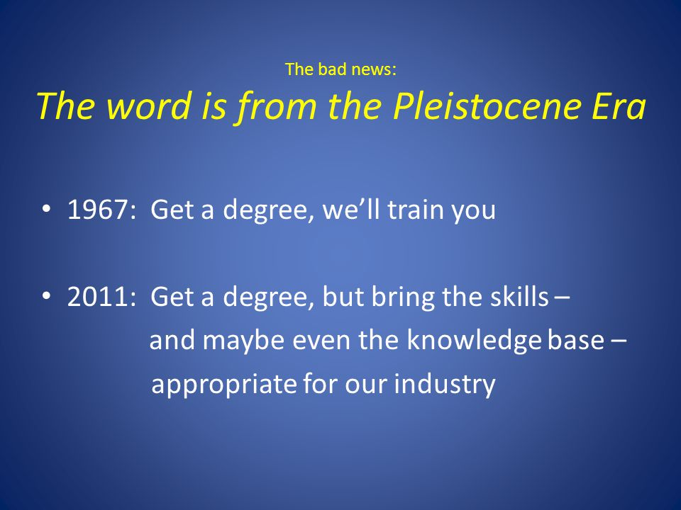 The bad news: The word is from the Pleistocene Era 1967: Get a degree, well train you 2011: Get a degree, but bring the skills – and maybe even the knowledge base – appropriate for our industry