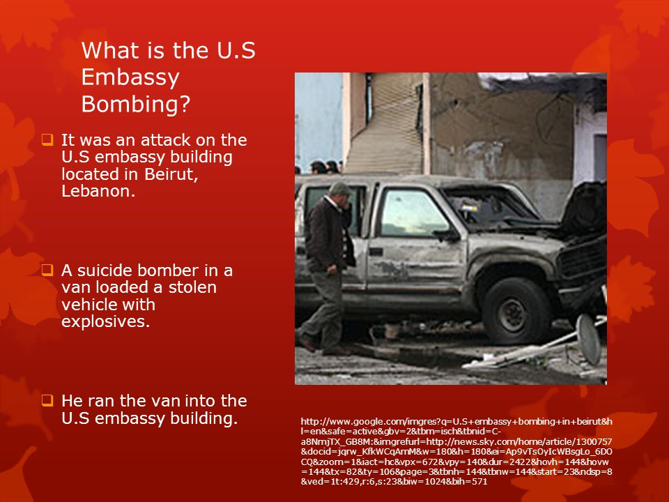 What is the U.S Embassy Bombing? It was an attack on the U.S embassy building located in Beirut, Lebanon. A suicide bomber in a van loaded a stolen ve