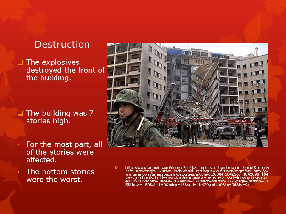 Destruction http://www.google.com/imgres q=U.S+embassy+bombing+in+beirut&hl=en& safe=active&gbv=2&tbm=isch&tbnid=w2EbgOawxGf7NM:&imgrefurl=http://w ww.time.com/time/specials/packages/article/0,28804,1842608_1842698_184 2657,00.html&docid=YuvIOkIHb5OGRM&w=360&h=235&ei=lqRvTqrkFs6osAL 4uZH9CQ&zoom=1&biw=1024&bih=571&iact=rc&dur=172&page=1&tbnh=11 5&tbnw=153&start=0&ndsp=15&ved=1t:429,r:6,s:0&tx=96&ty=91 The explosives destroyed the front of the building.