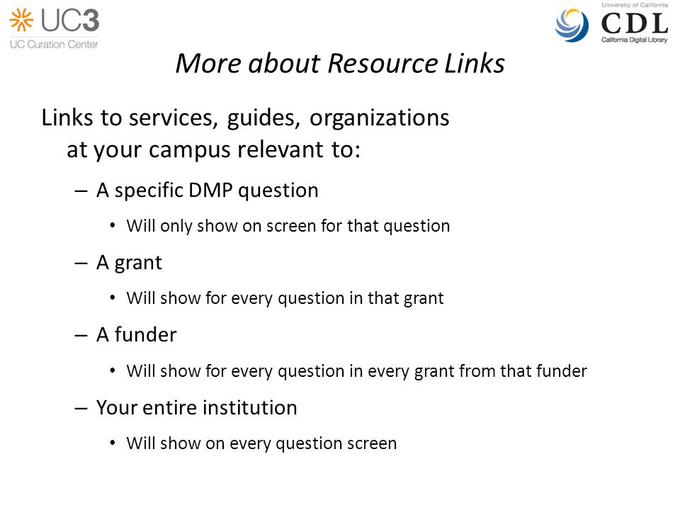 More about Resource Links Links to services, guides, organizations at your campus relevant to: – A specific DMP question Will only show on screen for that question – A grant Will show for every question in that grant – A funder Will show for every question in every grant from that funder – Your entire institution Will show on every question screen