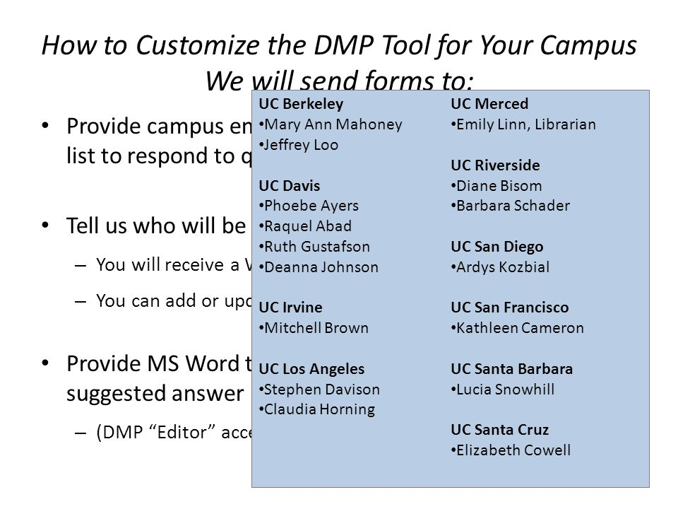How to Customize the DMP Tool for Your Campus We will send forms to: Provide campus email contact: individual or distribution list to respond to questions from researchers Tell us who will be writing news posts for your campus.