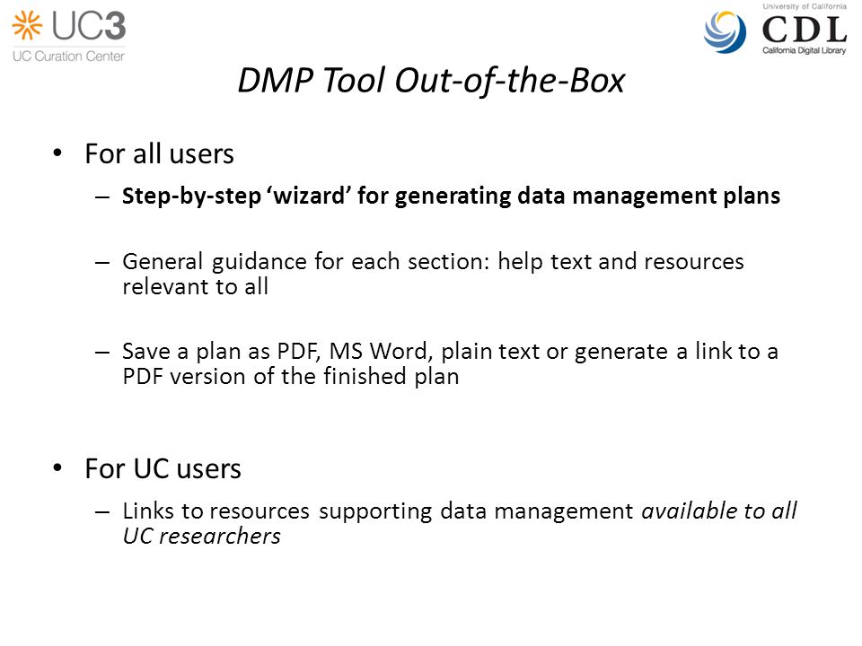 DMP Tool Out-of-the-Box For all users – Step-by-step wizard for generating data management plans – General guidance for each section: help text and resources relevant to all – Save a plan as PDF, MS Word, plain text or generate a link to a PDF version of the finished plan For UC users – Links to resources supporting data management available to all UC researchers