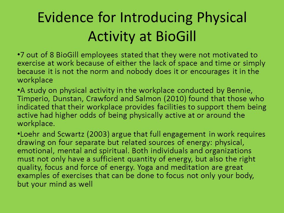 Evidence for Introducing Physical Activity at BioGill 7 out of 8 BioGill employees stated that they were not motivated to exercise at work because of either the lack of space and time or simply because it is not the norm and nobody does it or encourages it in the workplace A study on physical activity in the workplace conducted by Bennie, Timperio, Dunstan, Crawford and Salmon (2010) found that those who indicated that their workplace provides facilities to support them being active had higher odds of being physically active at or around the workplace.