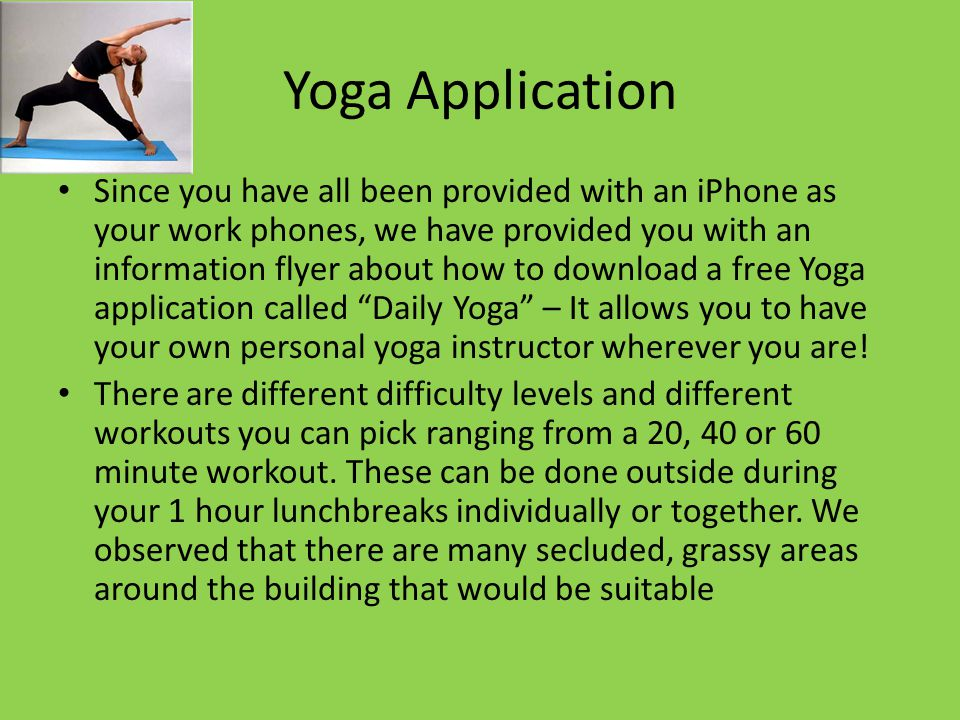 Yoga Application Since you have all been provided with an iPhone as your work phones, we have provided you with an information flyer about how to download a free Yoga application called Daily Yoga – It allows you to have your own personal yoga instructor wherever you are.