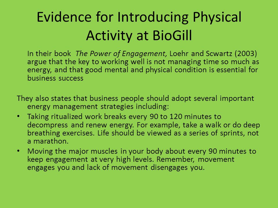 Evidence for Introducing Physical Activity at BioGill In their book The Power of Engagement, Loehr and Scwartz (2003) argue that the key to working well is not managing time so much as energy, and that good mental and physical condition is essential for business success They also states that business people should adopt several important energy management strategies including: Taking ritualized work breaks every 90 to 120 minutes to decompress and renew energy.