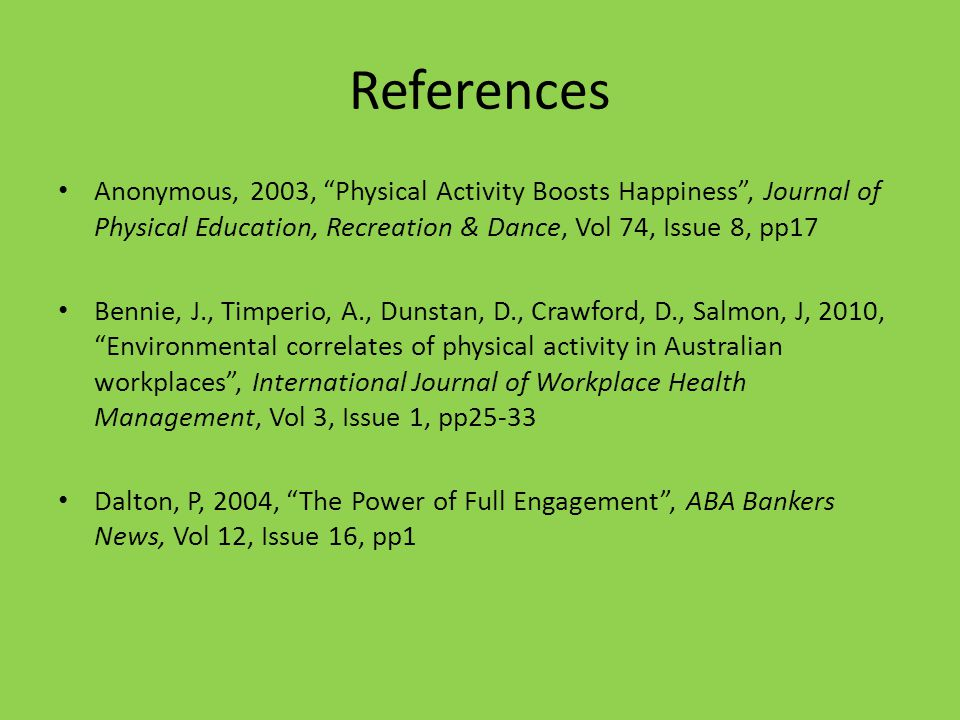 References Anonymous, 2003, Physical Activity Boosts Happiness, Journal of Physical Education, Recreation & Dance, Vol 74, Issue 8, pp17 Bennie, J., Timperio, A., Dunstan, D., Crawford, D., Salmon, J, 2010, Environmental correlates of physical activity in Australian workplaces, International Journal of Workplace Health Management, Vol 3, Issue 1, pp25-33 Dalton, P, 2004, The Power of Full Engagement, ABA Bankers News, Vol 12, Issue 16, pp1