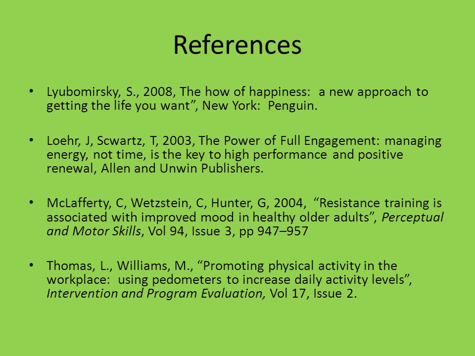 References Lyubomirsky, S., 2008, The how of happiness: a new approach to getting the life you want, New York: Penguin.