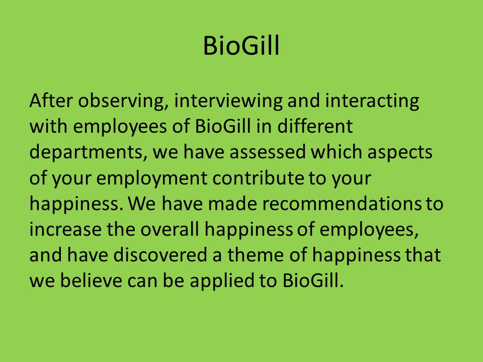 BioGill After observing, interviewing and interacting with employees of BioGill in different departments, we have assessed which aspects of your employment contribute to your happiness.