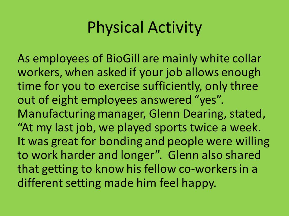 Physical Activity As employees of BioGill are mainly white collar workers, when asked if your job allows enough time for you to exercise sufficiently, only three out of eight employees answered yes.
